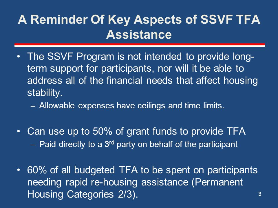 A Reminder Of Key Aspects of SSVF TFA Assistance The SSVF Program is not intended to provide long- term support for participants, nor will it be able