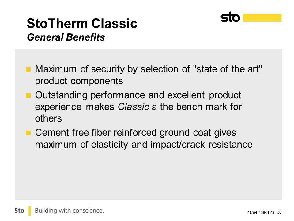 name / slide Nr 36 StoTherm Classic General Benefits Maximum of security by selection of state of the art product components Outstanding performance and excellent product experience makes Classic a the bench mark for others Cement free fiber reinforced ground coat gives maximum of elasticity and impact/crack resistance