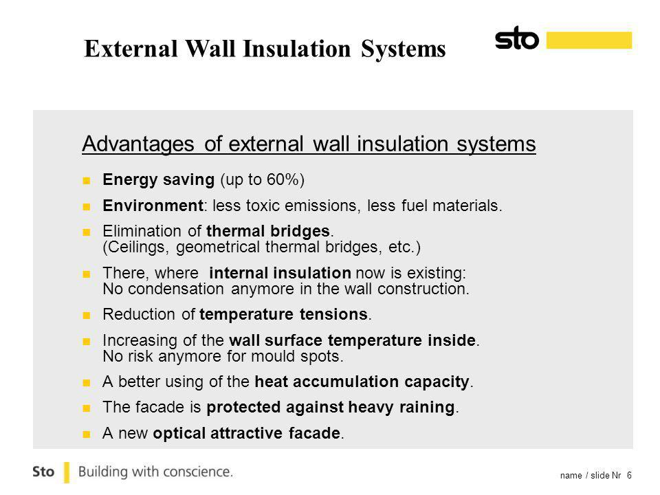 name / slide Nr 6 External Wall Insulation Systems Advantages of external wall insulation systems Energy saving (up to 60%) Environment: less toxic emissions, less fuel materials.