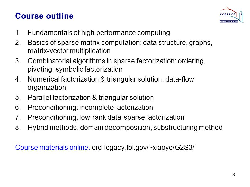 Course outline 1.Fundamentals of high performance computing 2.Basics of sparse matrix computation: data structure, graphs, matrix-vector multiplication 3.Combinatorial algorithms in sparse factorization: ordering, pivoting, symbolic factorization 4.Numerical factorization & triangular solution: data-flow organization 5.Parallel factorization & triangular solution 6.Preconditioning: incomplete factorization 7.Preconditioning: low-rank data-sparse factorization 8.Hybrid methods: domain decomposition, substructuring method Course materials online: crd-legacy.lbl.gov/~xiaoye/G2S3/ 3