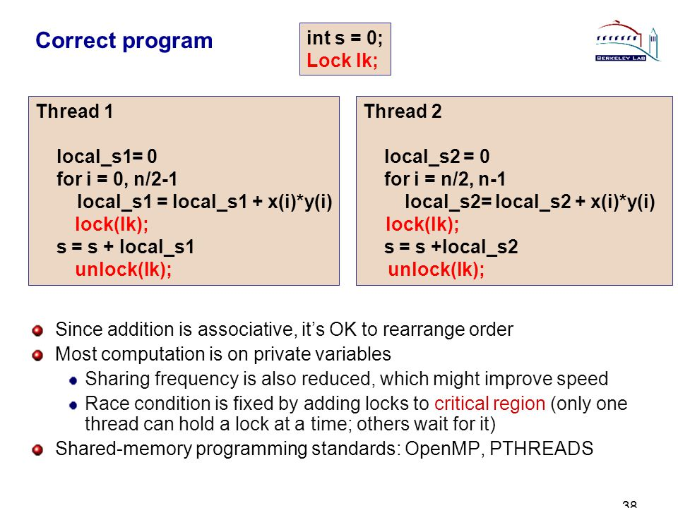 38 Correct program Since addition is associative, its OK to rearrange order Most computation is on private variables Sharing frequency is also reduced, which might improve speed Race condition is fixed by adding locks to critical region (only one thread can hold a lock at a time; others wait for it) Shared-memory programming standards: OpenMP, PTHREADS Thread 1 local_s1= 0 for i = 0, n/2-1 local_s1 = local_s1 + x(i)*y(i) s = s + local_s1 Thread 2 local_s2 = 0 for i = n/2, n-1 local_s2= local_s2 + x(i)*y(i) s = s +local_s2 int s = 0; Lock lk; lock(lk); unlock(lk); lock(lk); unlock(lk);