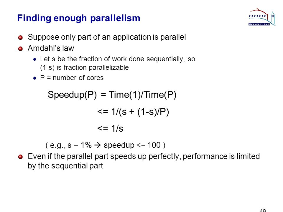 48 Finding enough parallelism Suppose only part of an application is parallel Amdahls law Let s be the fraction of work done sequentially, so (1-s) is fraction parallelizable P = number of cores ( e.g., s = 1% speedup <= 100 ) Even if the parallel part speeds up perfectly, performance is limited by the sequential part Speedup(P) = Time(1)/Time(P) <= 1/(s + (1-s)/P) <= 1/s