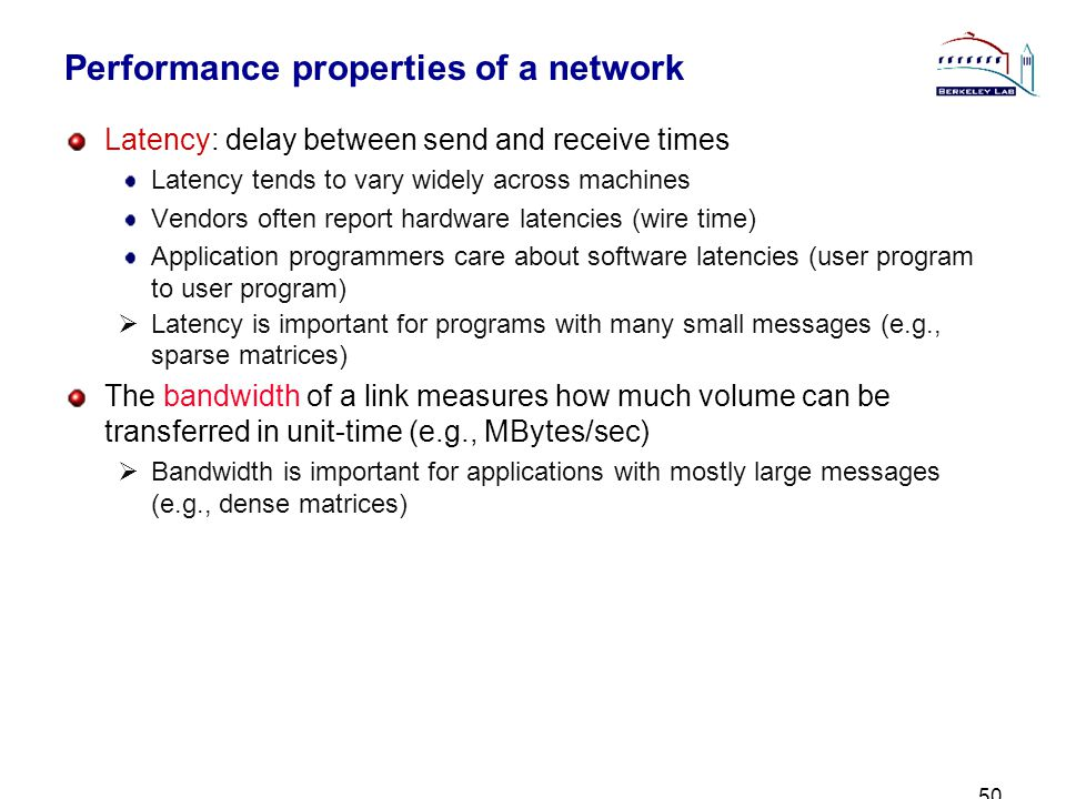 50 Performance properties of a network Latency: delay between send and receive times Latency tends to vary widely across machines Vendors often report hardware latencies (wire time) Application programmers care about software latencies (user program to user program) Latency is important for programs with many small messages (e.g., sparse matrices) The bandwidth of a link measures how much volume can be transferred in unit-time (e.g., MBytes/sec) Bandwidth is important for applications with mostly large messages (e.g., dense matrices)