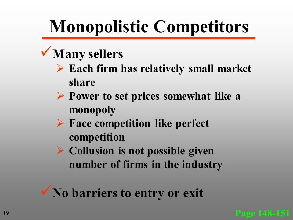Monopolistic Competitors Many sellers Each firm has relatively small market share Power to set prices somewhat like a monopoly Face competition like perfect competition Collusion is not possible given number of firms in the industry No barriers to entry or exit Page 148-151 19
