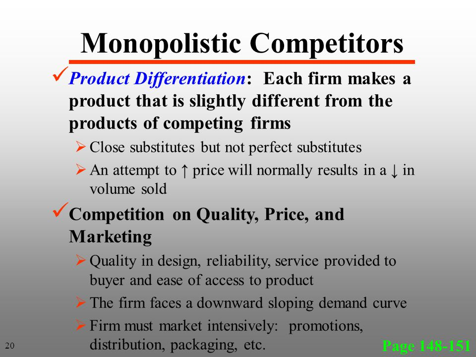 Monopolistic Competitors Page 148-151 20 Product Differentiation: Each firm makes a product that is slightly different from the products of competing firms Close substitutes but not perfect substitutes An attempt to price will normally results in a in volume sold Competition on Quality, Price, and Marketing Quality in design, reliability, service provided to buyer and ease of access to product The firm faces a downward sloping demand curve Firm must market intensively: promotions, distribution, packaging, etc.