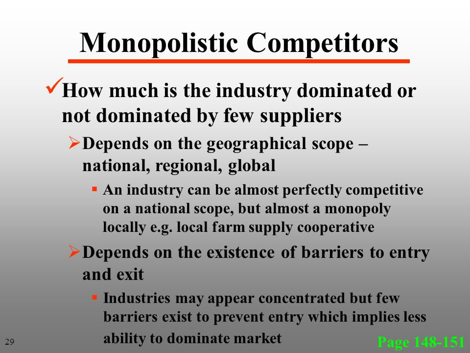 Monopolistic Competitors Page 148-151 29 How much is the industry dominated or not dominated by few suppliers Depends on the geographical scope – national, regional, global An industry can be almost perfectly competitive on a national scope, but almost a monopoly locally e.g.