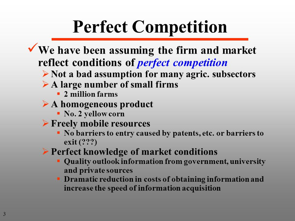 Perfect Competition We have been assuming the firm and market reflect conditions of perfect competition Not a bad assumption for many agric.