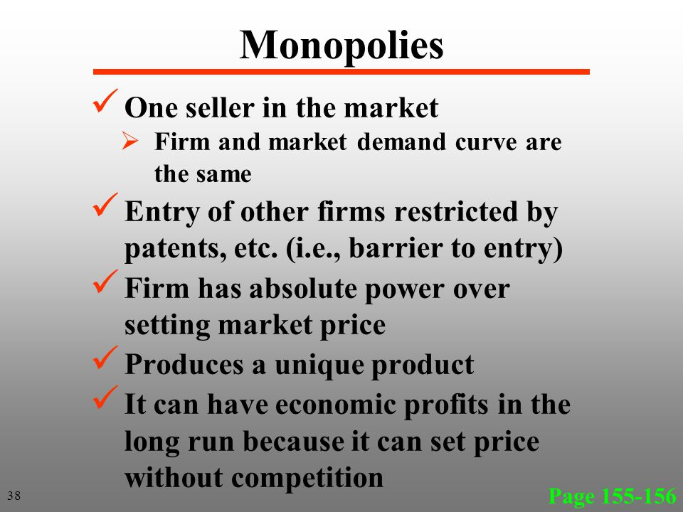 Monopolies One seller in the market Firm and market demand curve are the same Entry of other firms restricted by patents, etc.