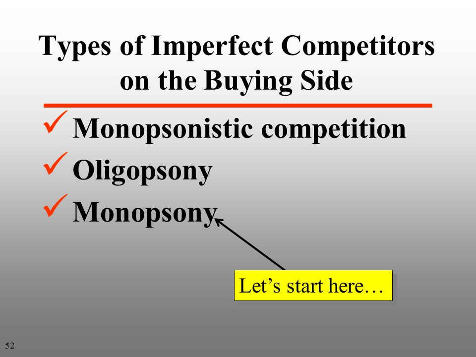 Types of Imperfect Competitors on the Buying Side Monopsonistic competition Oligopsony Monopsony Lets start here… 52