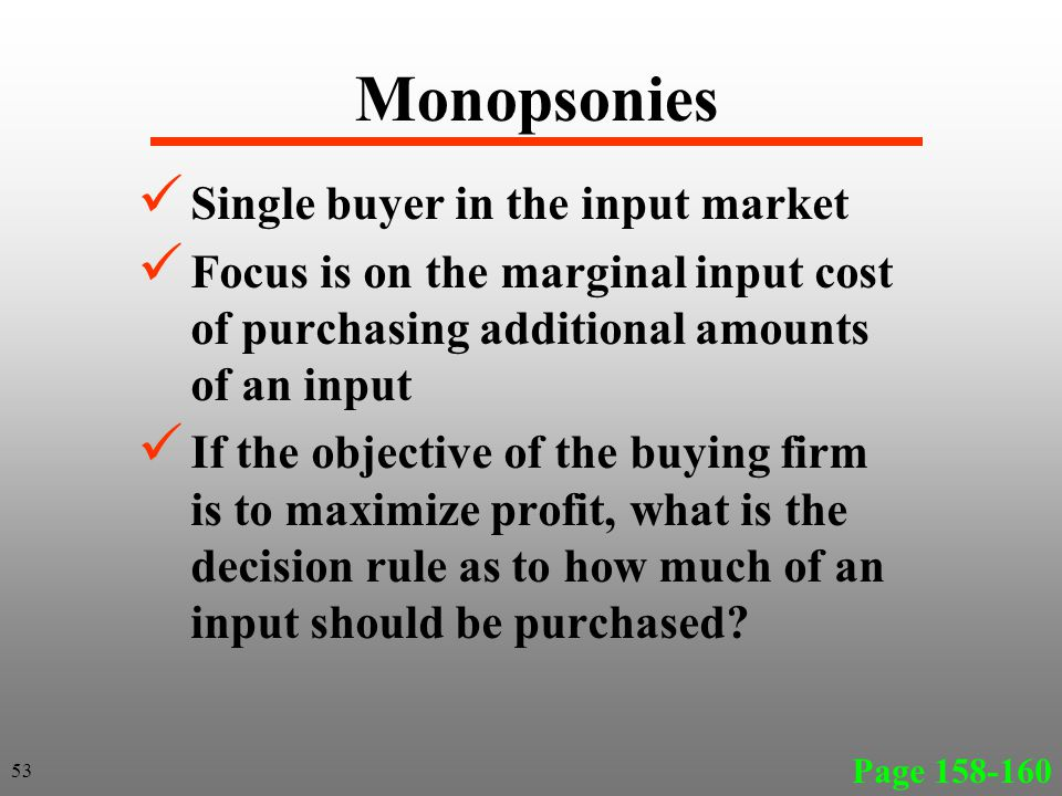 Monopsonies Single buyer in the input market Focus is on the marginal input cost of purchasing additional amounts of an input If the objective of the buying firm is to maximize profit, what is the decision rule as to how much of an input should be purchased.