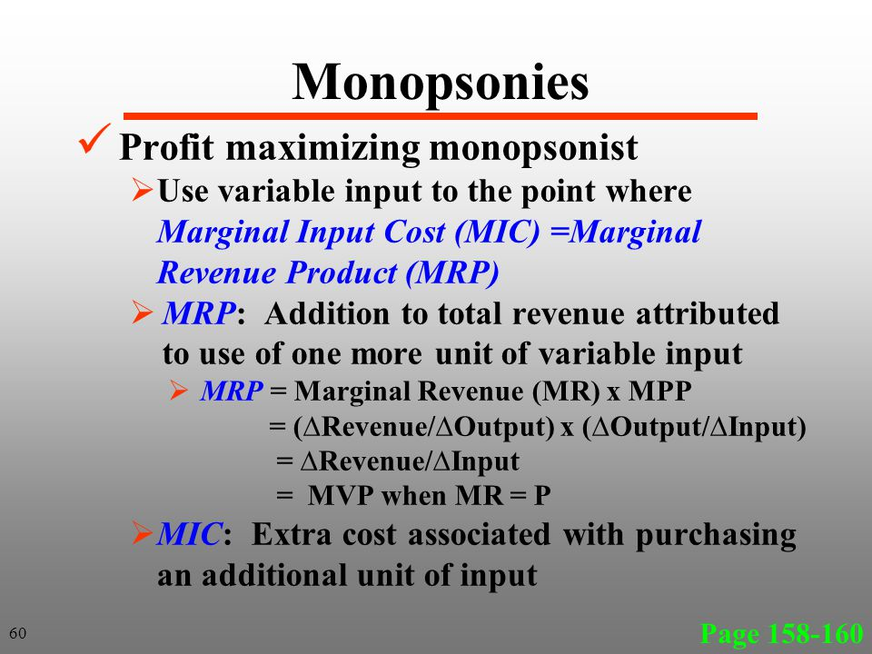 Monopsonies Profit maximizing monopsonist Use variable input to the point where Marginal Input Cost (MIC) =Marginal Revenue Product (MRP) MRP: Addition to total revenue attributed to use of one more unit of variable input MRP = Marginal Revenue (MR) x MPP = (Revenue/Output) x (Output/Input) = Revenue/Input = MVP when MR = P MIC: Extra cost associated with purchasing an additional unit of input Page 158-160 60