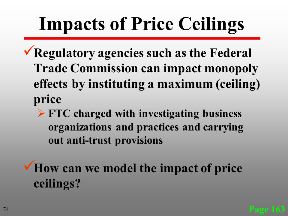 Impacts of Price Ceilings Regulatory agencies such as the Federal Trade Commission can impact monopoly effects by instituting a maximum (ceiling) price FTC charged with investigating business organizations and practices and carrying out anti-trust provisions How can we model the impact of price ceilings.