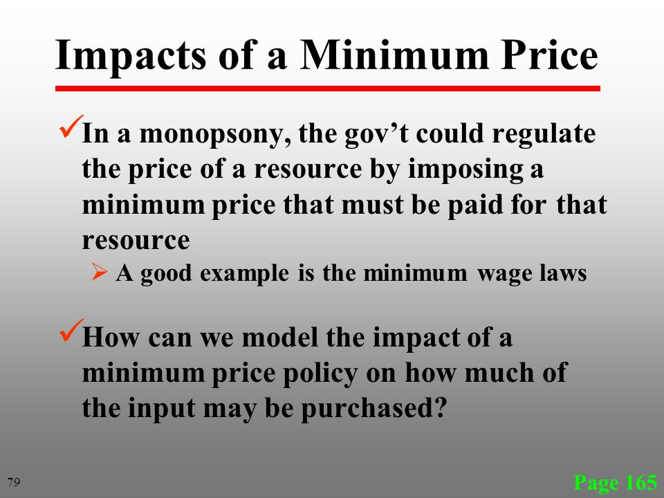 Impacts of a Minimum Price In a monopsony, the govt could regulate the price of a resource by imposing a minimum price that must be paid for that resource A good example is the minimum wage laws How can we model the impact of a minimum price policy on how much of the input may be purchased.