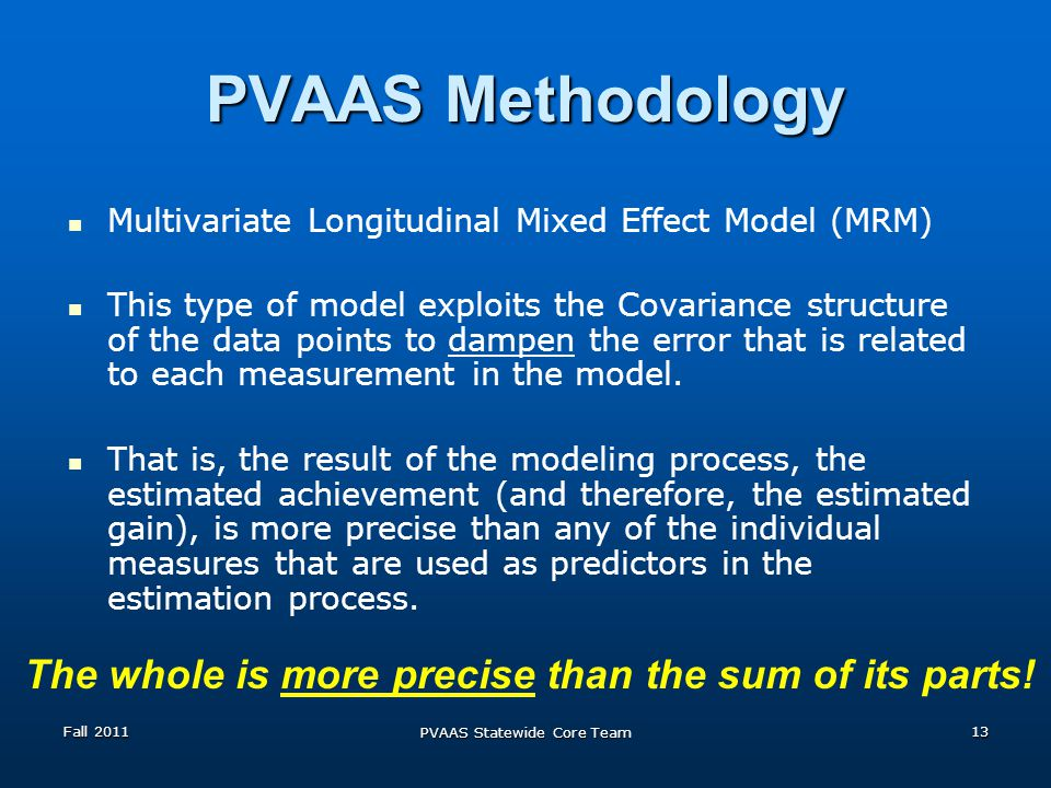 PVAAS Methodology Multivariate Longitudinal Mixed Effect Model (MRM) This type of model exploits the Covariance structure of the data points to dampen the error that is related to each measurement in the model.