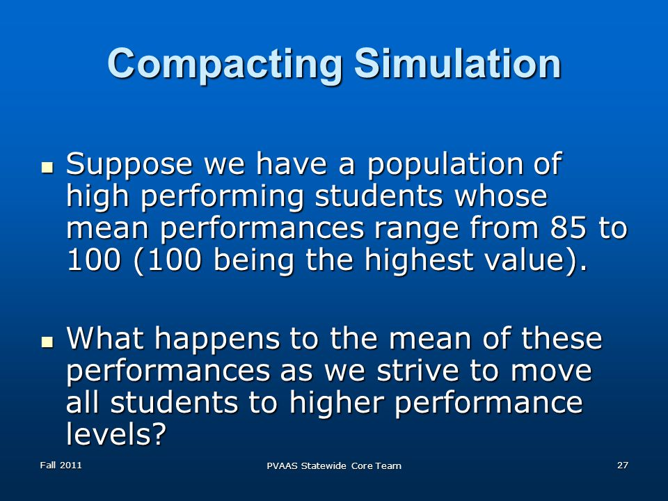 Compacting Simulation Suppose we have a population of high performing students whose mean performances range from 85 to 100 (100 being the highest value).