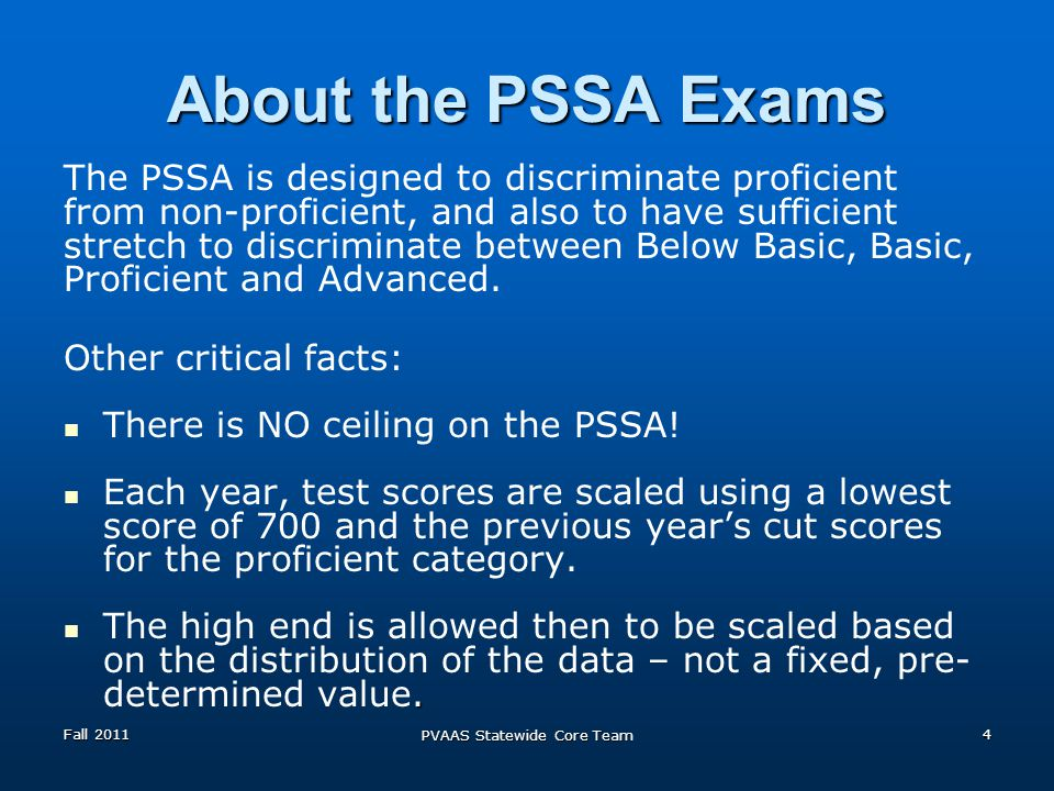 About the PSSA Exams The PSSA is designed to discriminate proficient from non-proficient, and also to have sufficient stretch to discriminate between Below Basic, Basic, Proficient and Advanced.