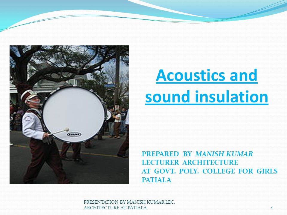 Acoustics and sound insulation PREPARED BY MANISH KUMAR LECTURER ARCHITECTURE AT GOVT. POLY. COLLEGE FOR GIRLS PATIALA 1 PRESENTATION BY MANISH KUMAR