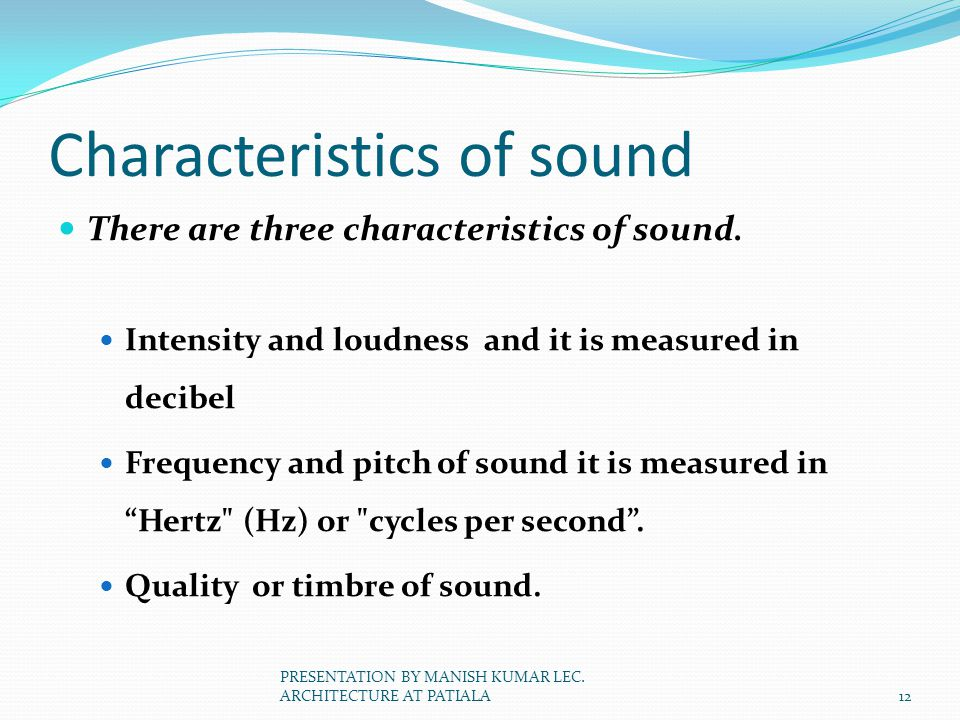 Characteristics of sound There are three characteristics of sound. Intensity and loudness and it is measured in decibel Frequency and pitch of sound i