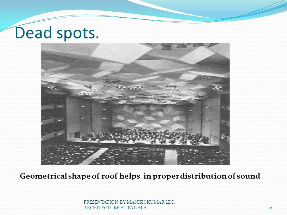 Dead spots. Geometrical shape of roof helps in proper distribution of sound 42 PRESENTATION BY MANISH KUMAR LEC. ARCHITECTURE AT PATIALA