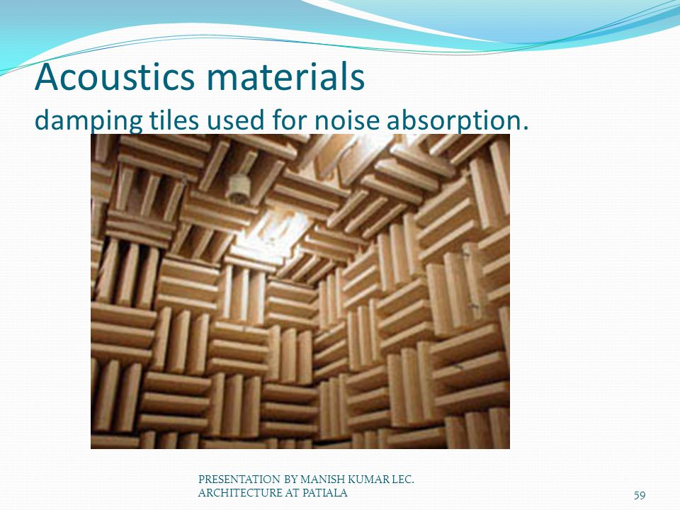 Acoustics materials damping tiles used for noise absorption. 59 PRESENTATION BY MANISH KUMAR LEC. ARCHITECTURE AT PATIALA