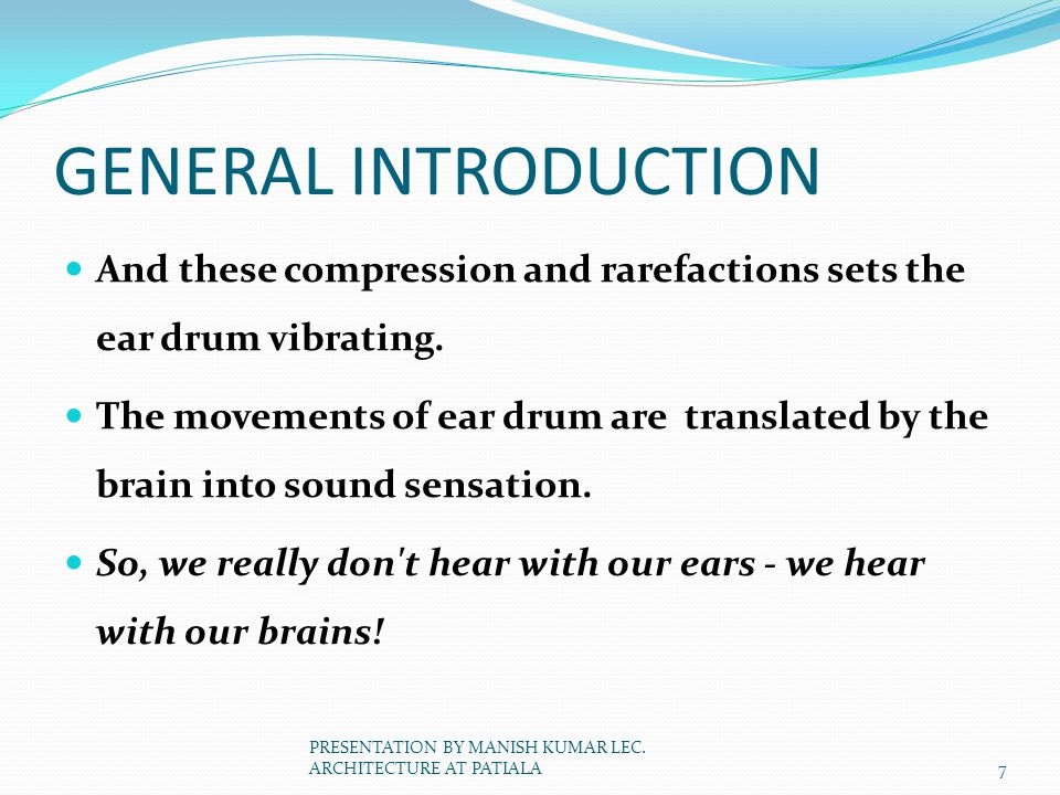 GENERAL INTRODUCTION And these compression and rarefactions sets the ear drum vibrating. The movements of ear drum are translated by the brain into so