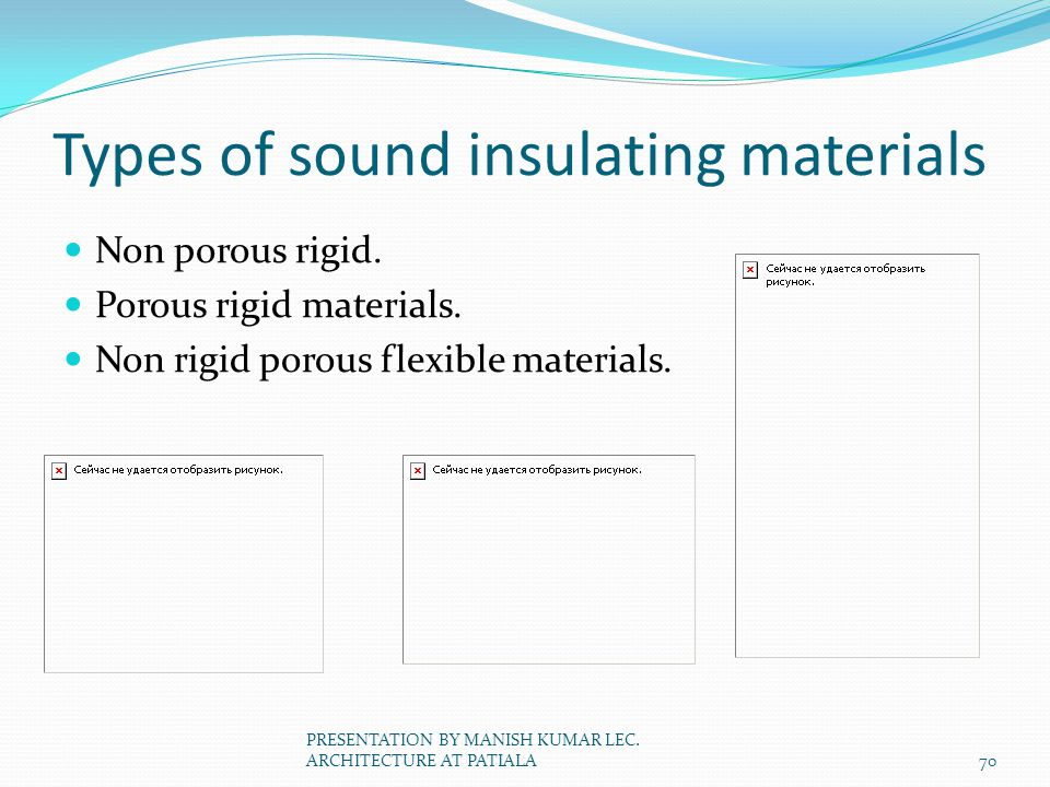 Types of sound insulating materials Non porous rigid. Porous rigid materials. Non rigid porous flexible materials. 70 PRESENTATION BY MANISH KUMAR LEC