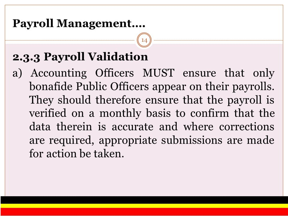 Payroll Management…. 2.3.3 Payroll Validation a) Accounting Officers MUST ensure that only bonafide Public Officers appear on their payrolls. They sho