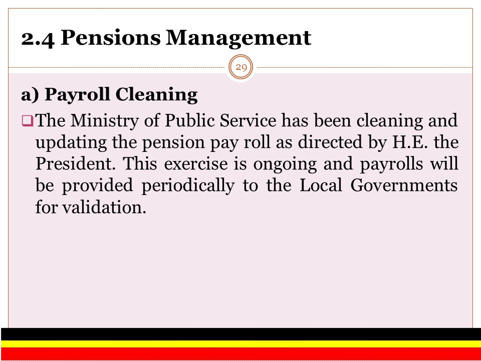 2.4 Pensions Management a) Payroll Cleaning The Ministry of Public Service has been cleaning and updating the pension pay roll as directed by H.E. the