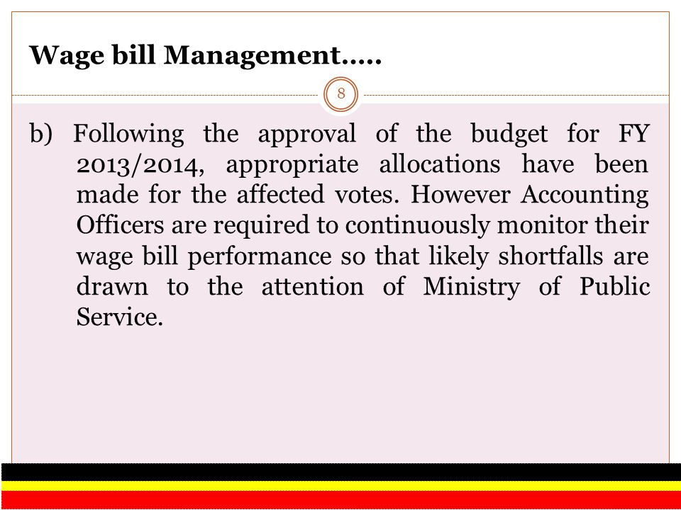 Wage bill Management….. b) Following the approval of the budget for FY 2013/2014, appropriate allocations have been made for the affected votes. Howev