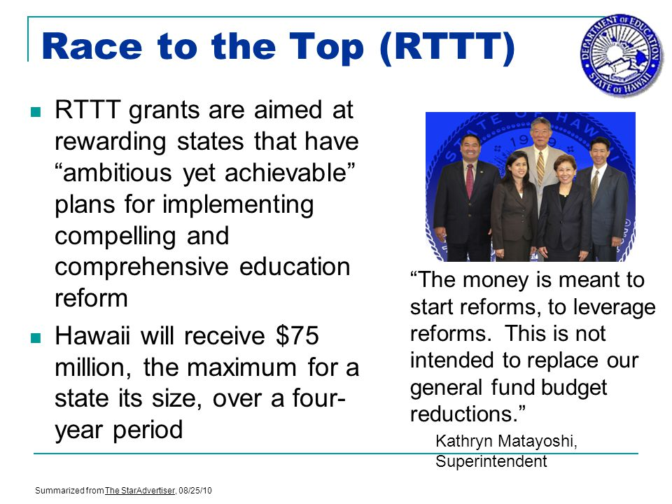 Race to the Top (RTTT) RTTT grants are aimed at rewarding states that have ambitious yet achievable plans for implementing compelling and comprehensive education reform Hawaii will receive $75 million, the maximum for a state its size, over a four- year period The money is meant to start reforms, to leverage reforms.