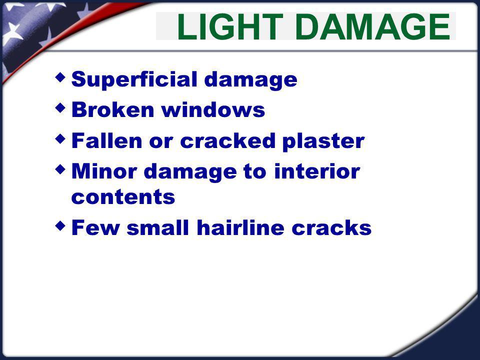 LIGHT DAMAGE Superficial damage Broken windows Fallen or cracked plaster Minor damage to interior contents Few small hairline cracks
