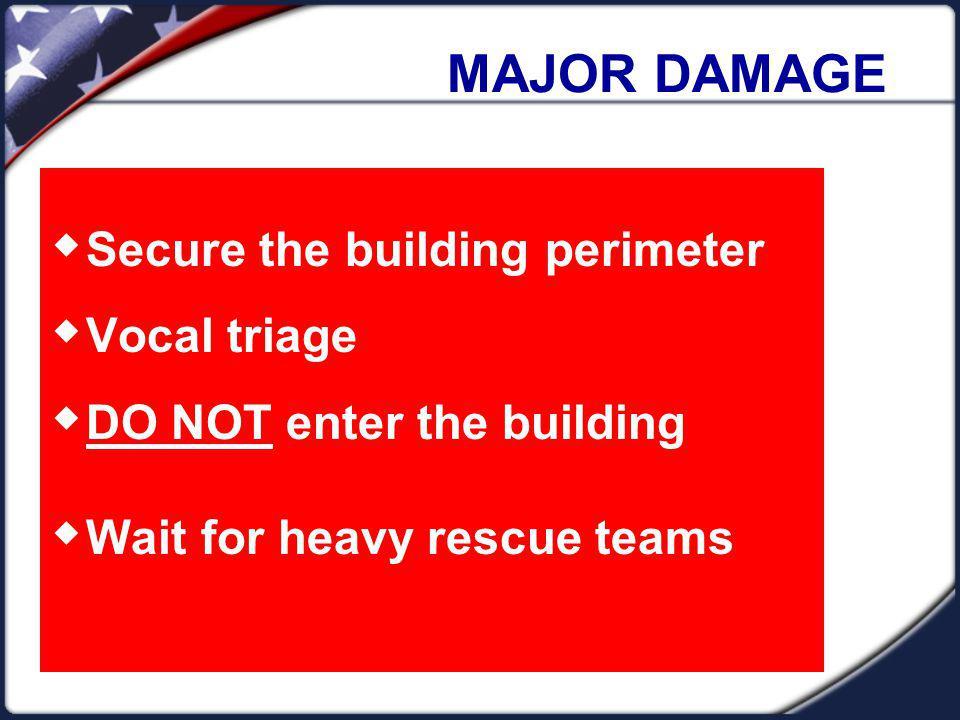 MAJOR DAMAGE Secure the building perimeter Vocal triage DO NOT enter the building Wait for heavy rescue teams