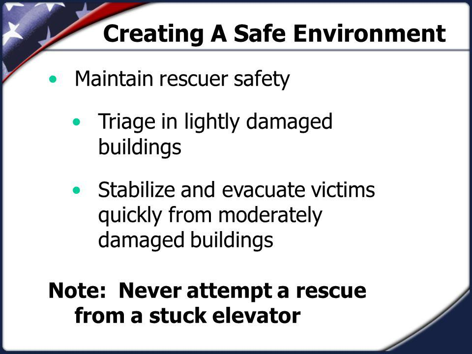 Creating A Safe Environment Maintain rescuer safety Triage in lightly damaged buildings Stabilize and evacuate victims quickly from moderately damaged buildings Note: Never attempt a rescue from a stuck elevator