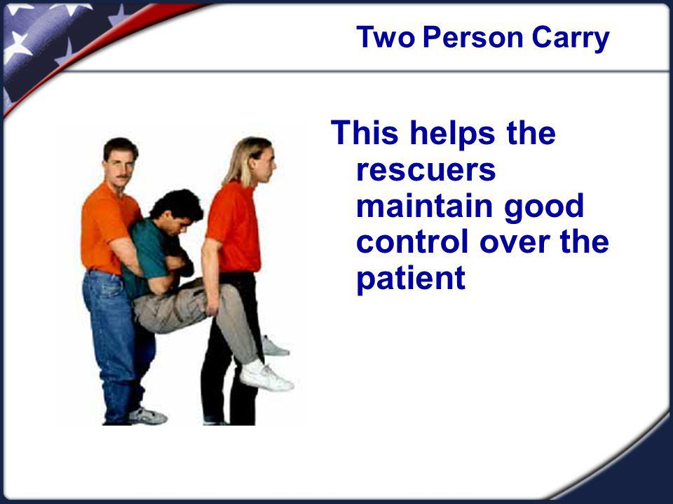Two Person Carry This helps the rescuers maintain good control over the patient