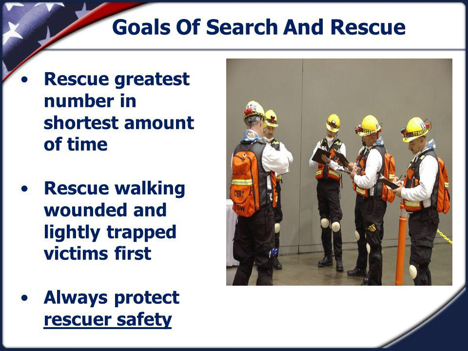Goals Of Search And Rescue Rescue greatest number in shortest amount of time Rescue walking wounded and lightly trapped victims first Always protect rescuer safety