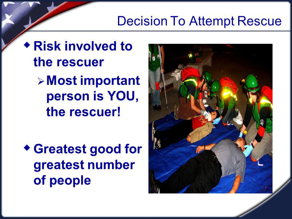 Decision To Attempt Rescue Risk involved to the rescuer Most important person is YOU, the rescuer.