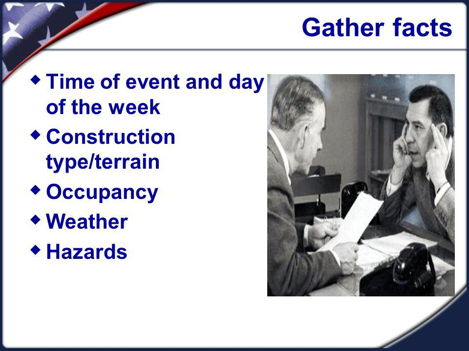 Gather facts Time of event and day of the week Construction type/terrain Occupancy Weather Hazards