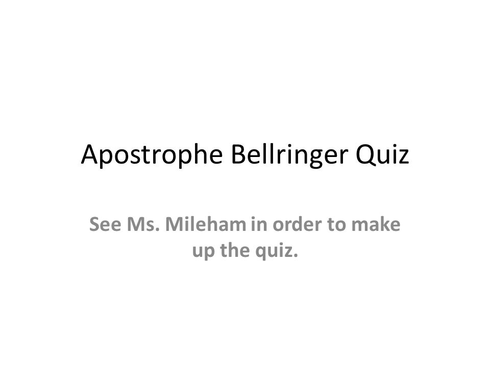 Apostrophe Bellringer Quiz See Ms. Mileham in order to make up the quiz.