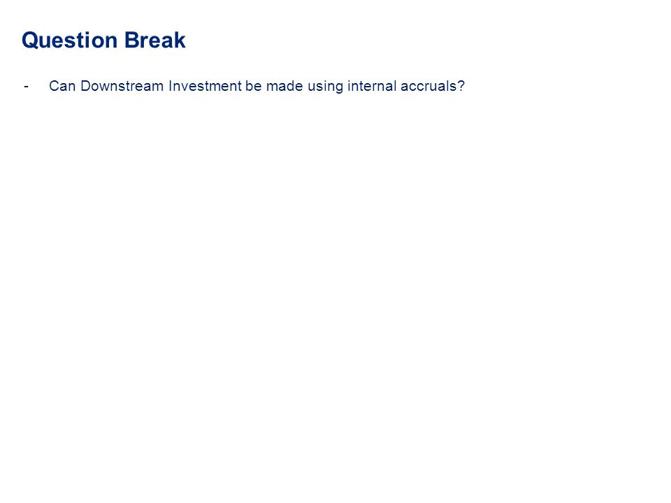 Question Break -Can Downstream Investment be made using internal accruals?