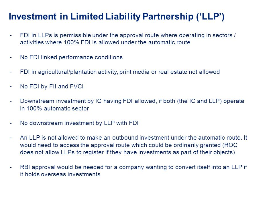 Investment in Limited Liability Partnership (LLP) -FDI in LLPs is permissible under the approval route where operating in sectors / activities where 1