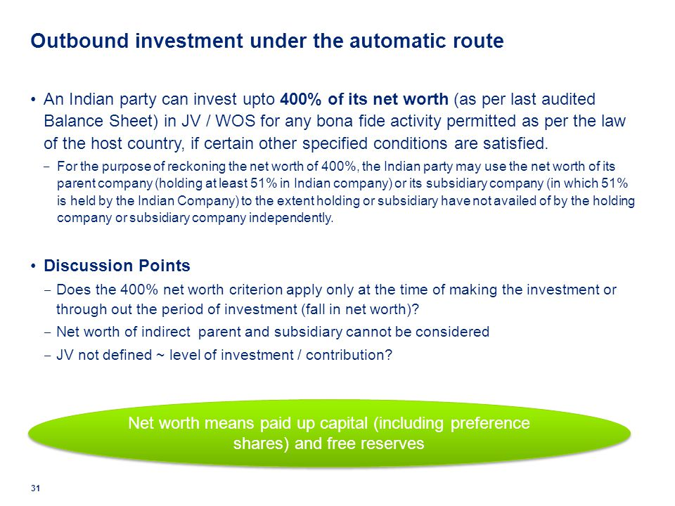 Outbound investment under the automatic route An Indian party can invest upto 400% of its net worth (as per last audited Balance Sheet) in JV / WOS fo