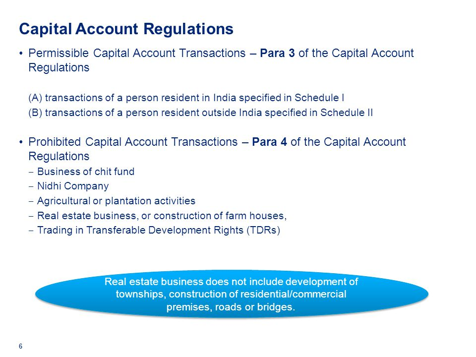 Permissible Capital Account Transactions 7 Investment by person resident in India [Schedule I, Regulation 3(1)(A)] Investment by person resident outside India [Schedule II, Regulation 3(1)(B)] Direct investment in India External commercial borrowings Transfer of immovable property outside India Guarantees issued in favour of a person resident outside India Export, import and holding of currency/currency notes Maintenance of foreign currency accounts in India and outside India Loans and overdrafts to a person resident outside India.