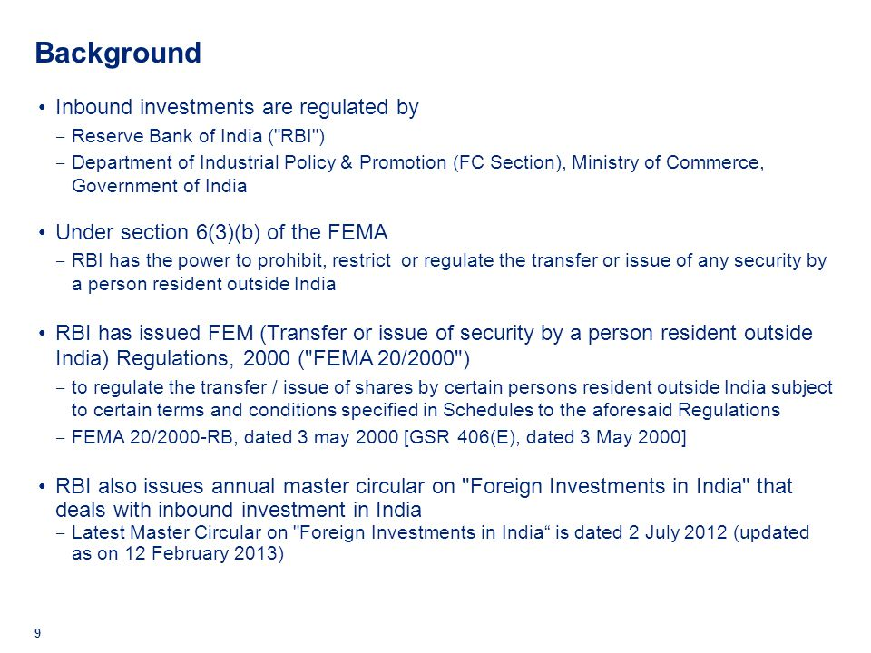 Background Outbound investments are regulated by Reserve Bank of India ( RBI ) Under section 6(3)(a) of the FEMA RBI has the power to prohibit, restrict or regulate the transfer or issue of any foreign security by a person resident in India RBI has issued Foreign Exchange Management (Transfer or issue of any foreign security) Regulations, 2004 to regulate acquisition and transfer of a foreign security by a person resident in India i.e.