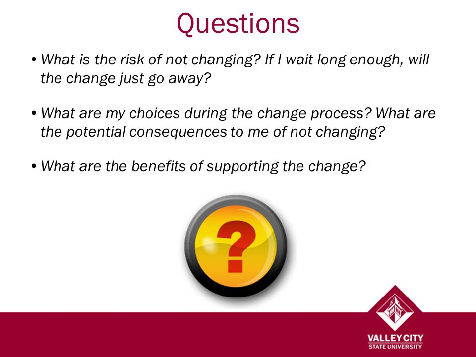 Questions What is the risk of not changing. If I wait long enough, will the change just go away.