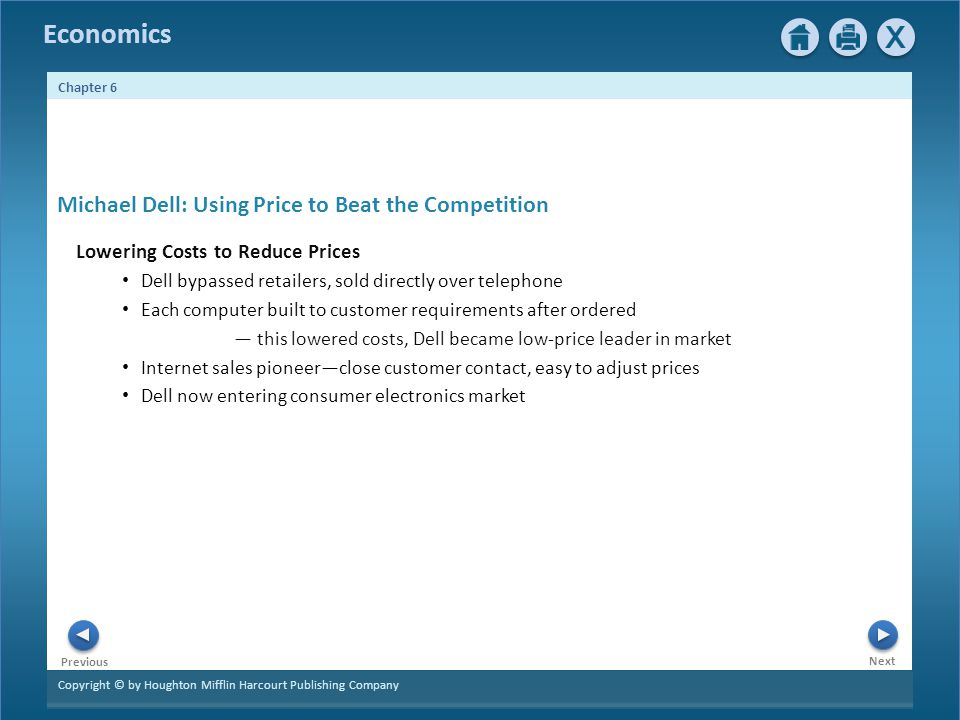 Copyright © by Houghton Mifflin Harcourt Publishing Company Next Previous Economics Chapter 6 Michael Dell: Using Price to Beat the Competition Lowering Costs to Reduce Prices Dell bypassed retailers, sold directly over telephone Each computer built to customer requirements after ordered this lowered costs, Dell became low-price leader in market Internet sales pioneerclose customer contact, easy to adjust prices Dell now entering consumer electronics market