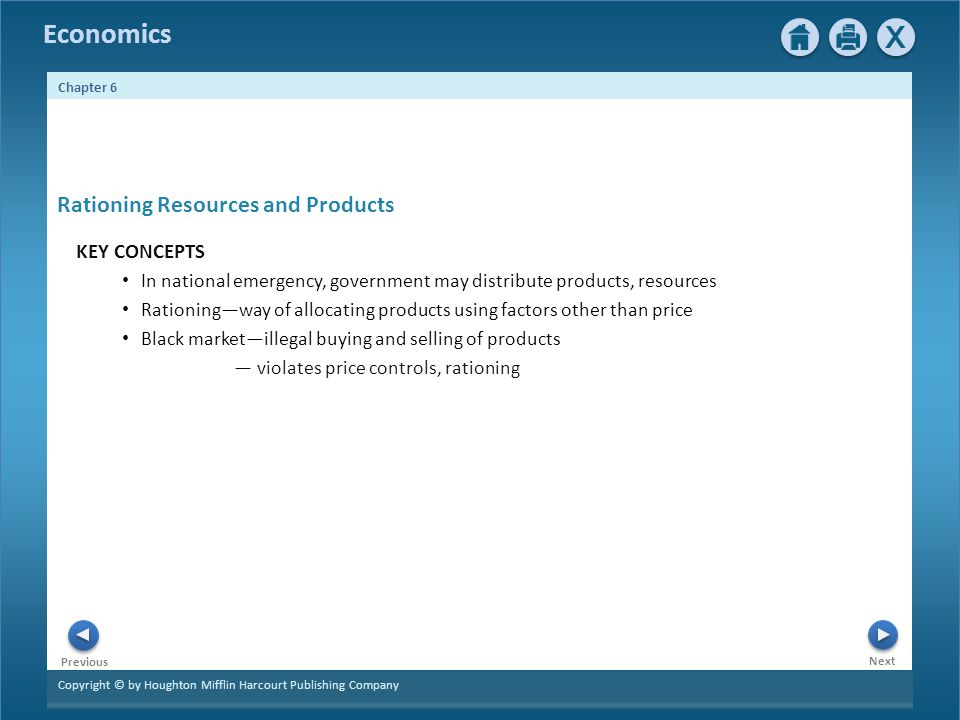 Copyright © by Houghton Mifflin Harcourt Publishing Company Next Previous Economics Chapter 6 Rationing Resources and Products KEY CONCEPTS In national emergency, government may distribute products, resources Rationingway of allocating products using factors other than price Black marketillegal buying and selling of products violates price controls, rationing