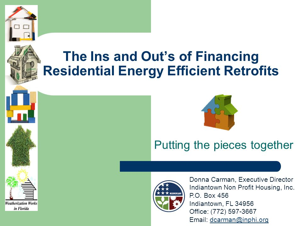 The Ins and Outs of Financing Residential Energy Efficient Retrofits Putting the pieces together Donna Carman, Executive Director Indiantown Non Profit Housing, Inc.