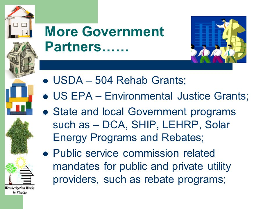 More Government Partners…… USDA – 504 Rehab Grants; US EPA – Environmental Justice Grants; State and local Government programs such as – DCA, SHIP, LEHRP, Solar Energy Programs and Rebates; Public service commission related mandates for public and private utility providers, such as rebate programs;