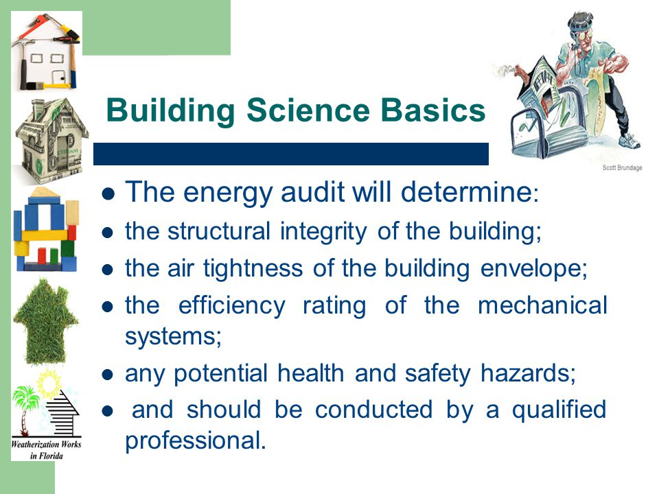 Building Science Basics The energy audit will determine : the structural integrity of the building; the air tightness of the building envelope; the efficiency rating of the mechanical systems; any potential health and safety hazards; and should be conducted by a qualified professional.