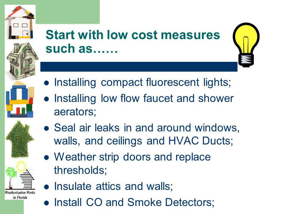 Start with low cost measures such as…… Installing compact fluorescent lights; Installing low flow faucet and shower aerators; Seal air leaks in and around windows, walls, and ceilings and HVAC Ducts; Weather strip doors and replace thresholds; Insulate attics and walls; Install CO and Smoke Detectors;